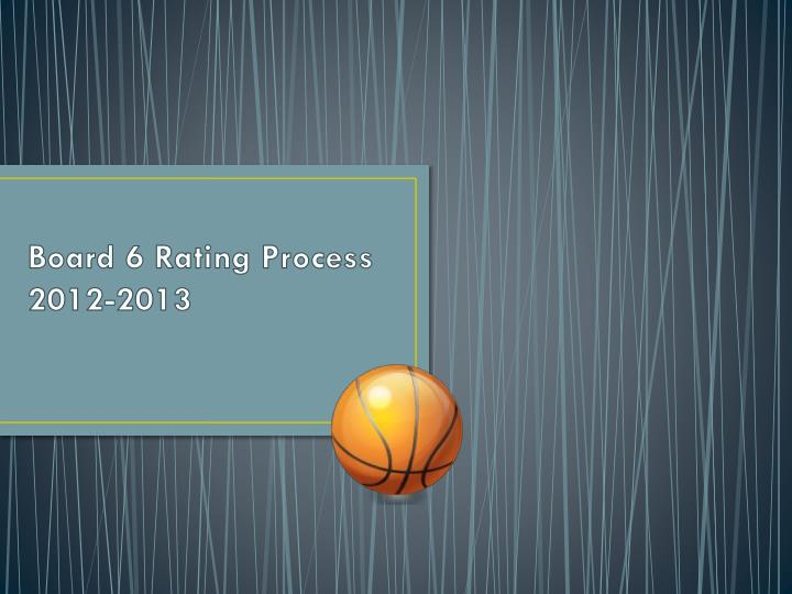 Board 6 rating process 2012 2013