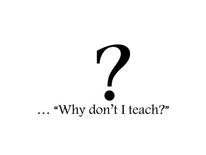"… ""Why don't I teach?"""