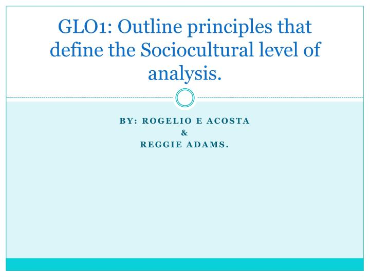 GLO1: Outline principles that define the Sociocultural level of analysis.