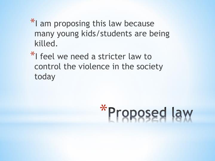 I am proposing this law because many young kids/students are being killed.