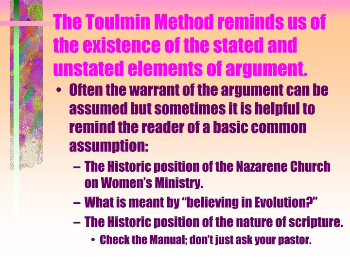 The Toulmin Method reminds us of the existence of the stated and unstated elements of argument.