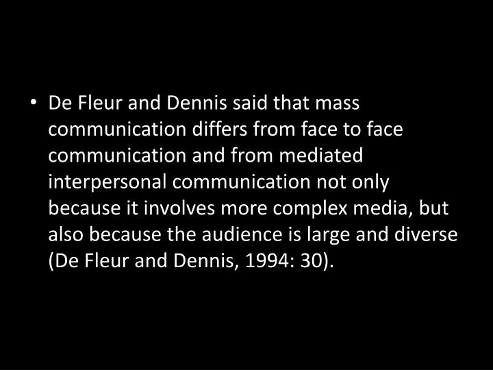 De Fleur and Dennis said that mass communication differs from face to face communication and from mediated interpersonal communication not only because it involves more complex media, but also because the audience is large and diverse (De Fleur and Dennis, 1994: 30).
