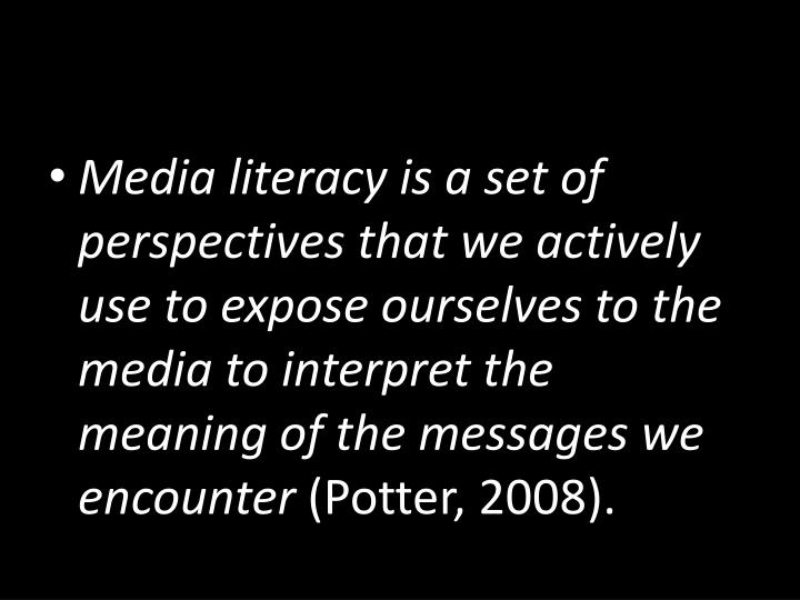 Media literacy is a set of perspectives that we actively use to expose ourselves to the media to interpret the meaning of the messages we encounter