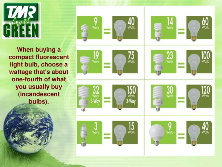 When buying a compact fluorescent light bulb, choose a wattage that's about one-fourth of what you usually buy (incandescent bulbs).