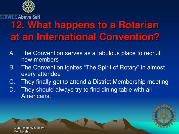 12. What happens to a Rotarian at an International Convention?
