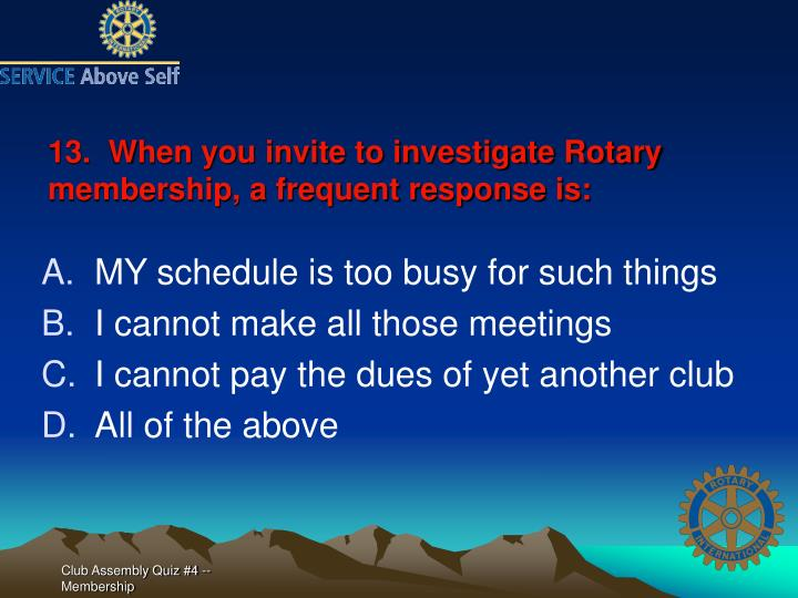 13.  When you invite to investigate Rotary membership, a frequent response is: