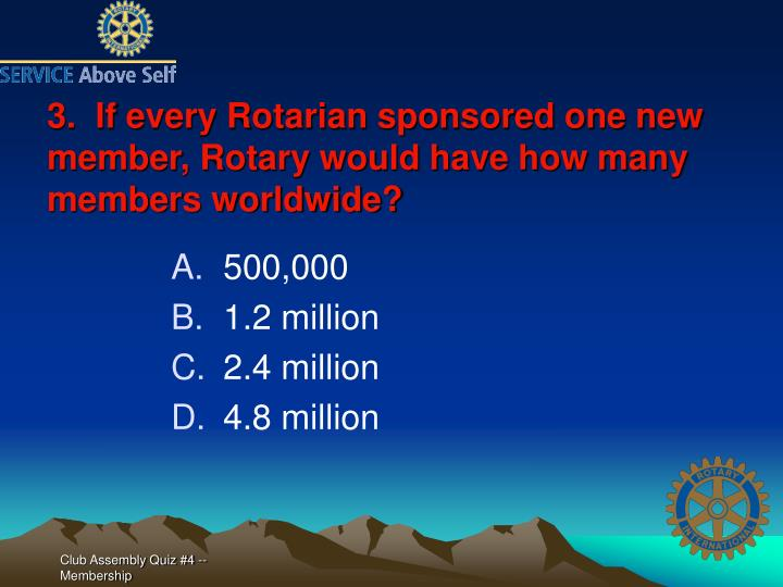 3.  If every Rotarian sponsored one new member, Rotary would have how many members worldwide?