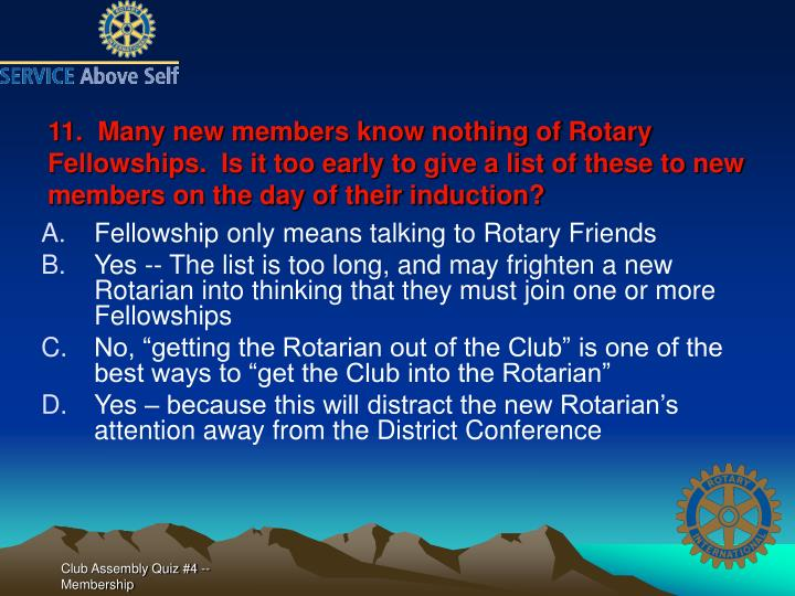 11.  Many new members know nothing of Rotary Fellowships.  Is it too early to give a list of these to new members on the day of their induction?