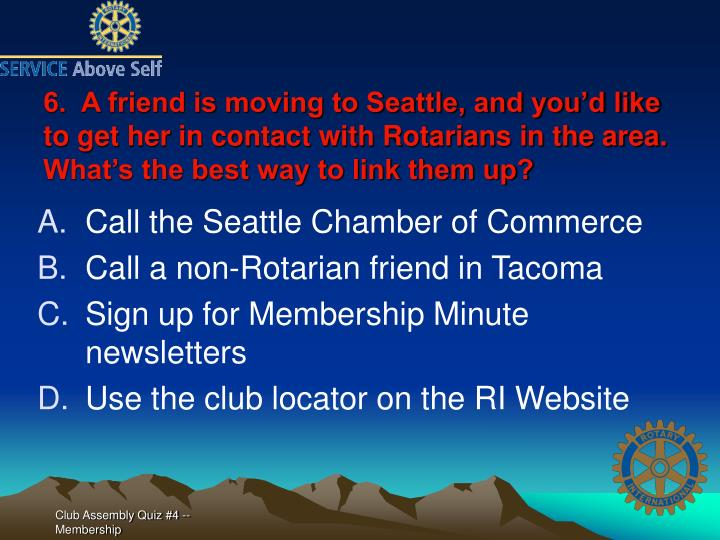 6.  A friend is moving to Seattle, and you'd like to get her in contact with Rotarians in the area.  What's the best way to link them up?