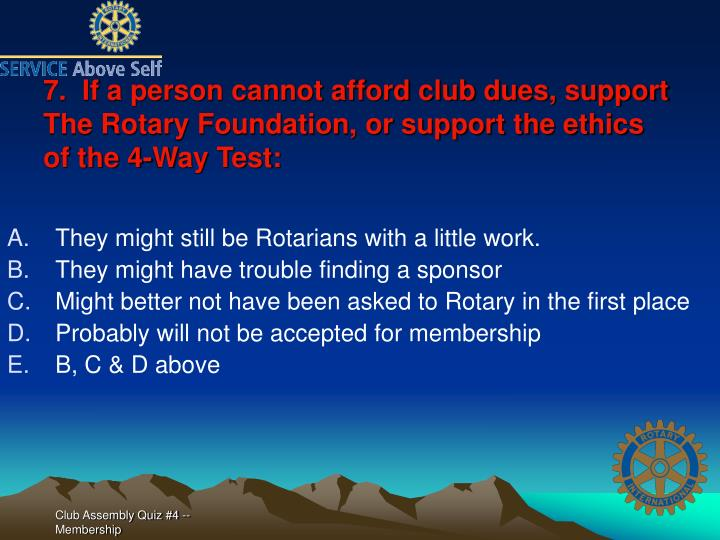 7.  If a person cannot afford club dues, support The Rotary Foundation, or support the ethics of the 4-Way Test: