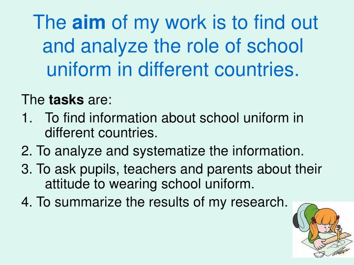 The aim of my work is to find out and analyze the role of school uniform in different countries