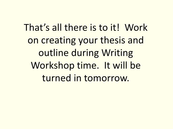 That's all there is to it!  Work on creating your thesis and outline during Writing Workshop time.  It will be turned in tomorrow.