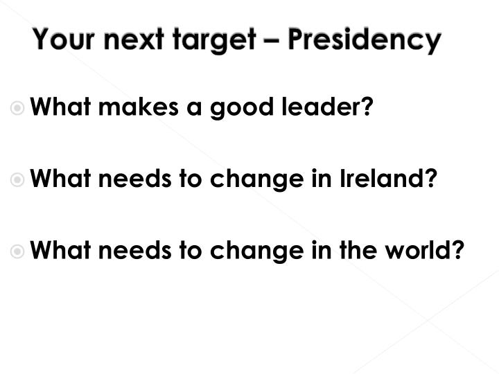 Your next target – Presidency