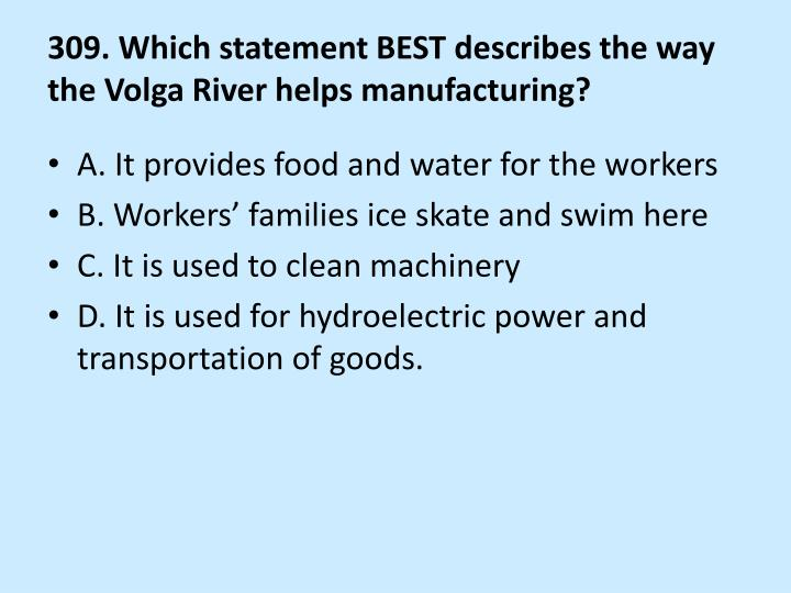 309. Which statement BEST describes the way the Volga River helps manufacturing?