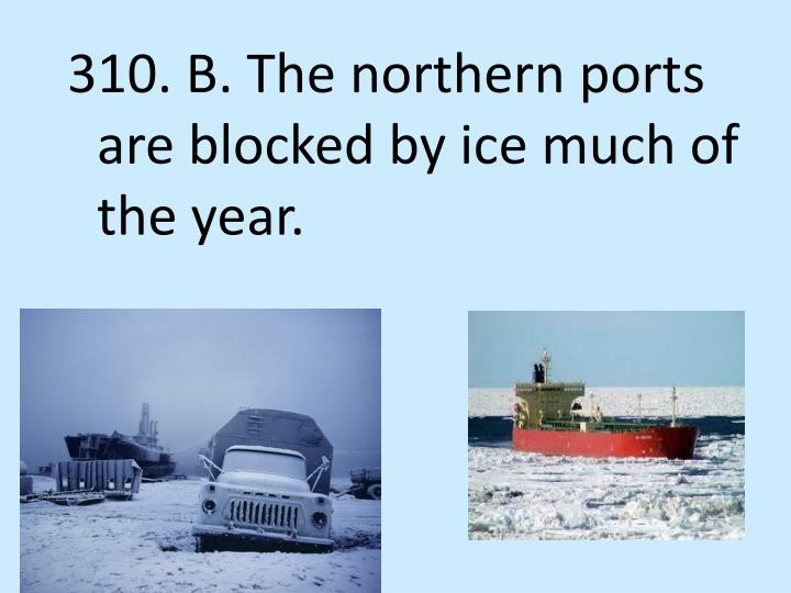 310. B. The northern ports are blocked by ice much of the year.