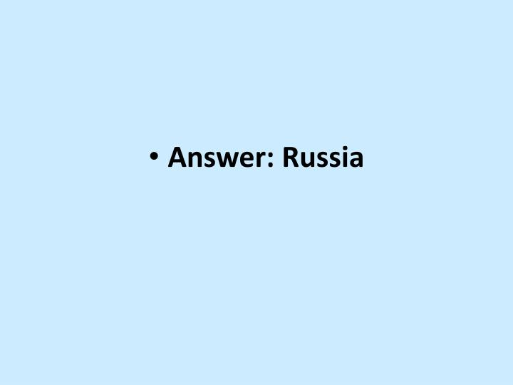 Answer: Russia