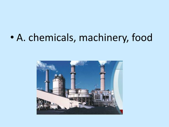 A. chemicals, machinery, food