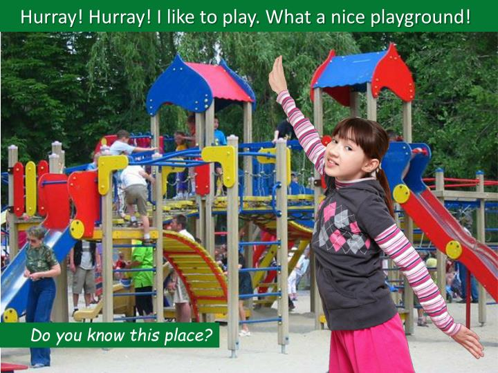 Hurray! Hurray! I like to play. What a nice playground!