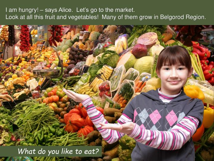 I am hungry! – says Alice.  Let's go to the market.