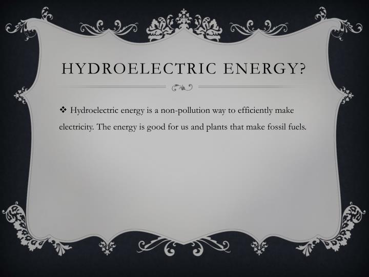 HYDROELECTRIC ENERGY?