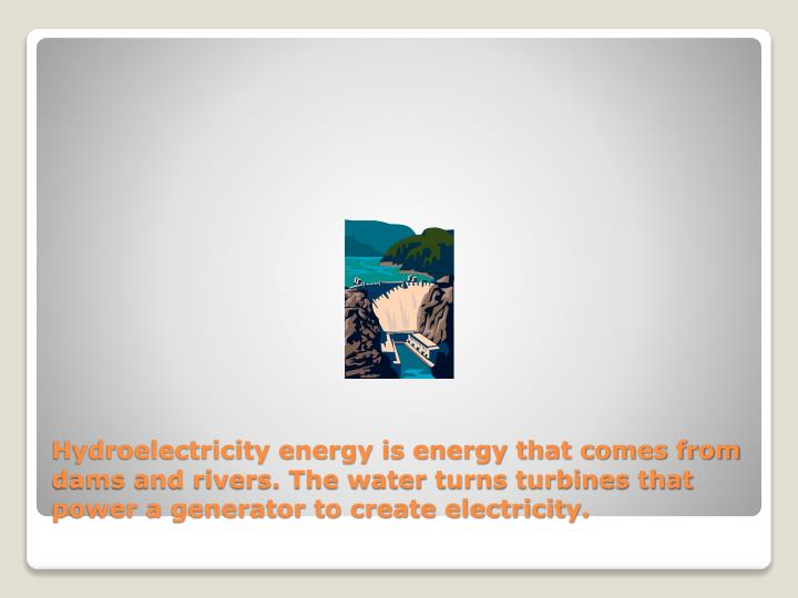 Hydroelectricity energy is energy that comes from dams and rivers. The water turns turbines that power a generator to create electricity.