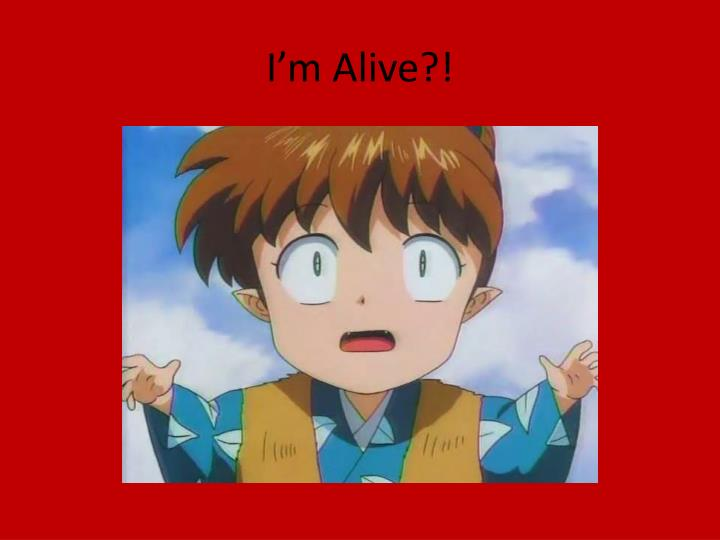 I'm Alive?!