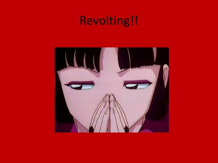 Revolting!!