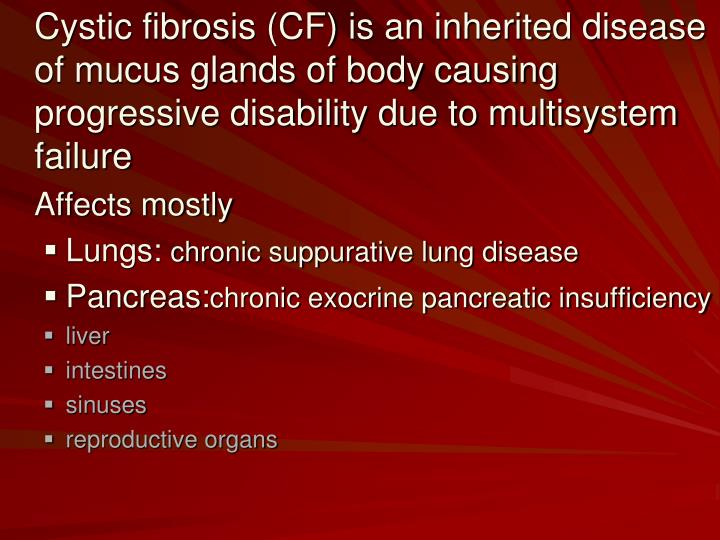 Cystic fibrosis (CF) is an inherited disease of mucus glands of body causing progressive disability due to multisystem failure