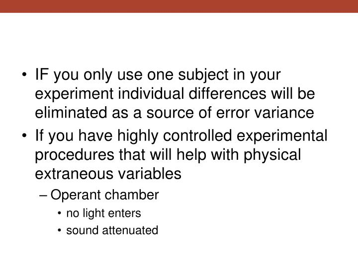 IF you only use one subject in your experiment individual differences will be eliminated as a source of error variance