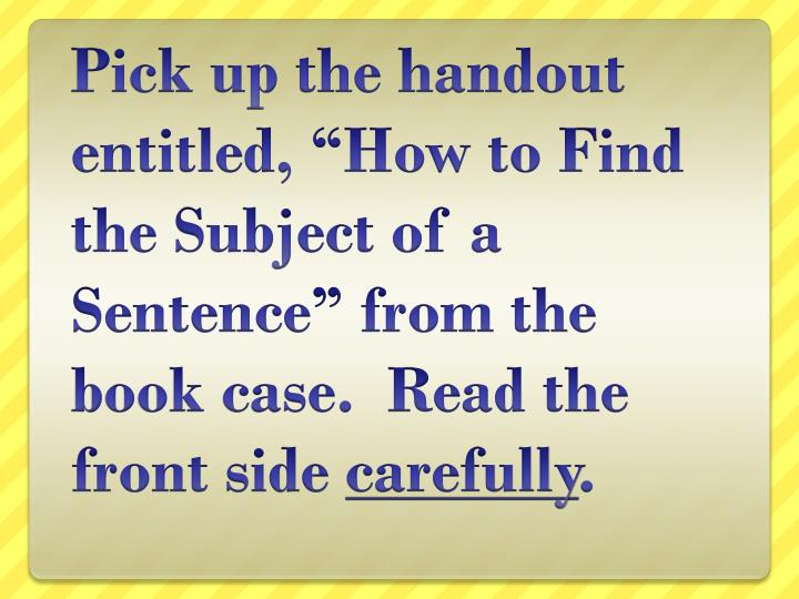 "Pick up the handout entitled, ""How to Find the Subject of a Sentence"" from the book case.  Read ..."