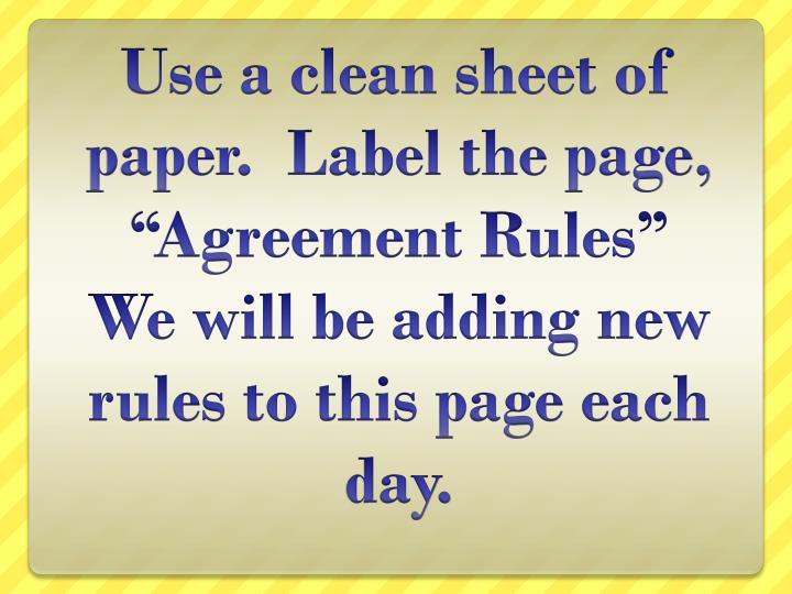 "Use a clean sheet of paper.  Label the page, ""Agreement Rules""  We will be adding new rules to this page each day."