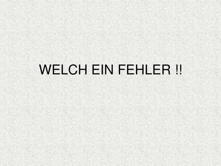 WELCH EIN FEHLER !!
