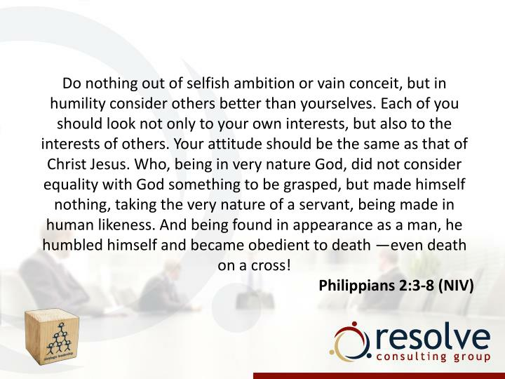 Do nothing out of selfish ambition or vain conceit, but in humility consider others better than yourselves. Each of you should look not only to your own interests, but also to the interests of others. Your attitude should be the same as that of Christ