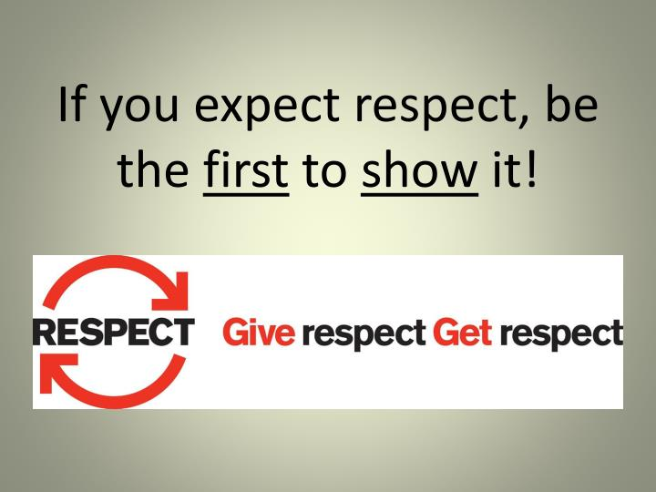 If you expect respect, be the