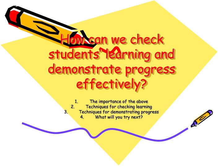 How can we check students learning and demonstrate progress effectively
