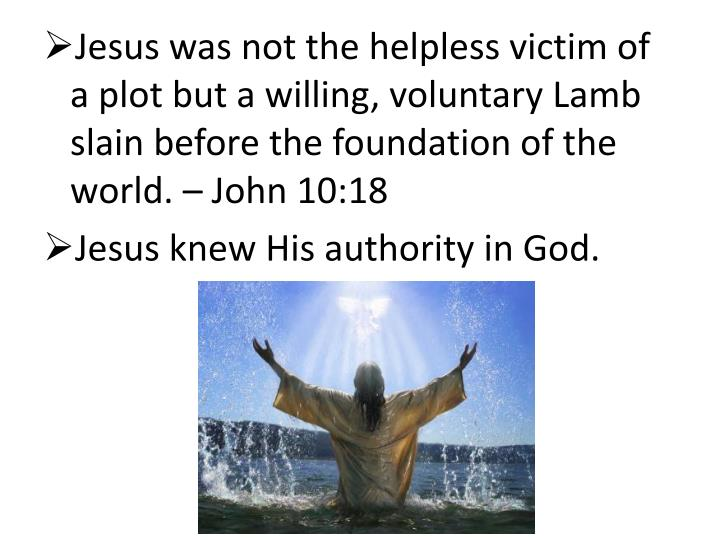 Jesus was not the helpless victim of a plot but a willing, voluntary Lamb slain before the foundation of the world. – John 10:18