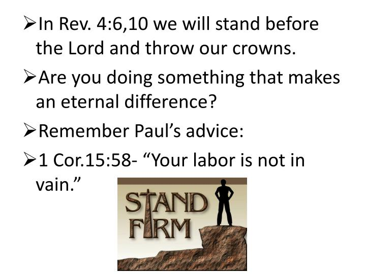 In Rev. 4:6,10 we will stand before the Lord and throw our crowns.