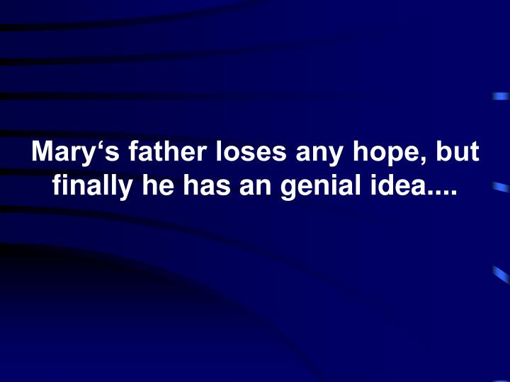 Mary's father loses any hope, but finally he has an genial idea....
