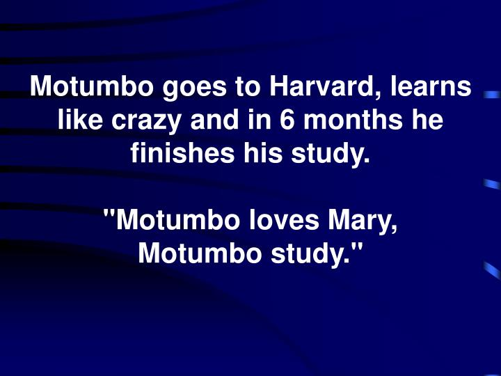 Motumbo goes to Harvard, learns like crazy and in 6 months he finishes his study.