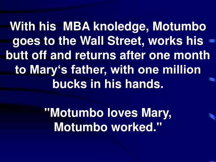 With his  MBA knoledge, Motumbo goes to the Wall Street, works his butt off and returns after one month to Mary's father, with one million bucks in his hands.
