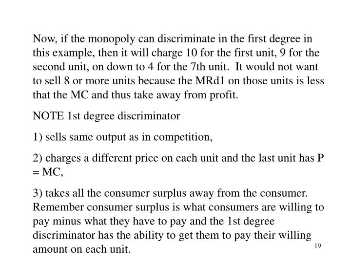 Now, if the monopoly can discriminate in the first degree in this example, then it will charge 10 for the first unit, 9 for the second unit, on down to 4 for the 7th unit.  It would not want to sell 8 or more units because the MRd1 on those units is less that the MC and thus take away from profit.