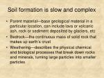 soil formation is slow and complex