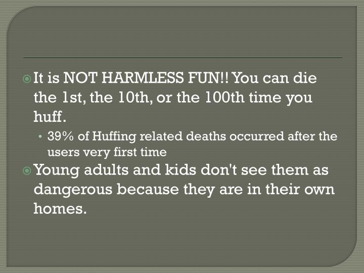 It is NOT HARMLESS FUN!! You can die the 1st, the 10th, or the 100th time you huff.