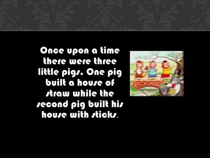 Once upon a time there were three little pigs. One pig built a house of straw while the second pig b...