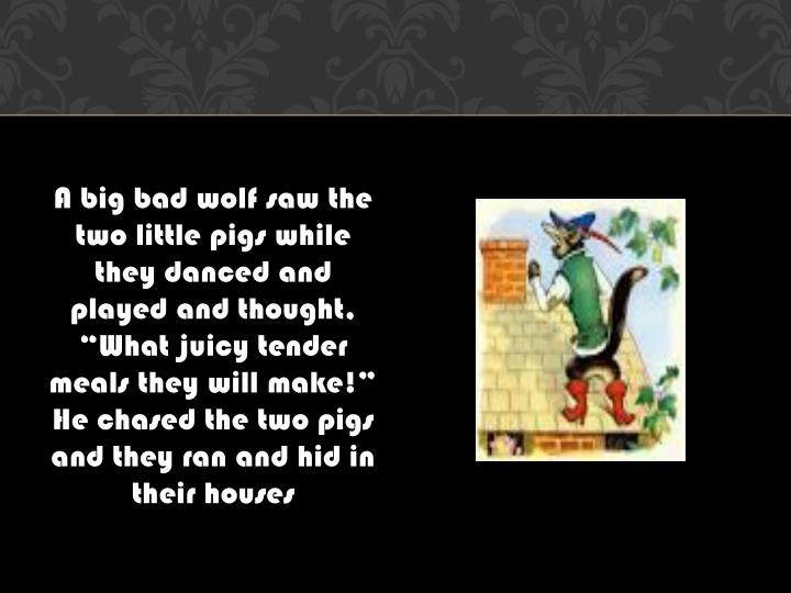 "A big bad wolf saw the two little pigs while they danced and played and thought, ""What juicy tender meals they will make!"" He chased the two pigs and they ran and hid in their houses"