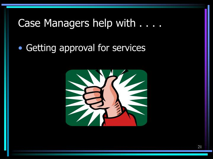 Case Managers help with . . . .