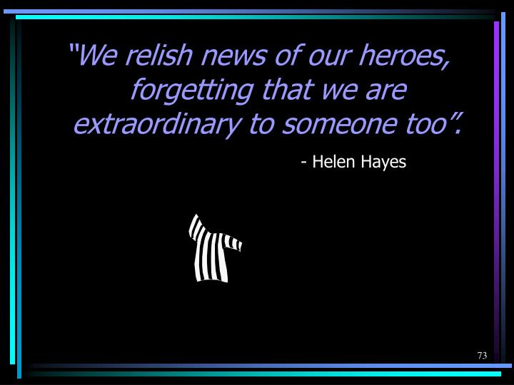 """We relish news of our heroes, forgetting that we are extraordinary to someone too""."