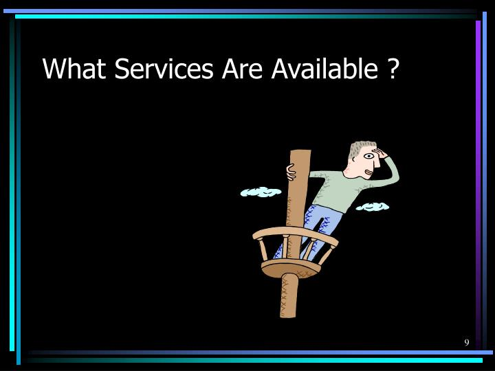 What Services Are Available ?