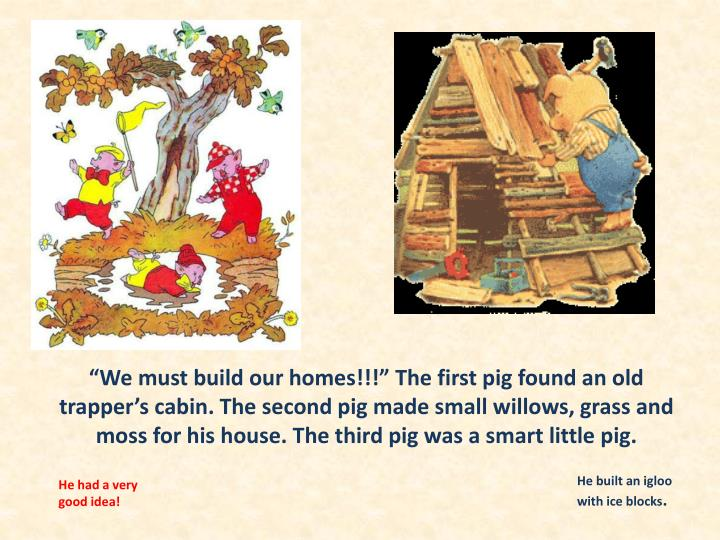 """We must build our homes!!!"" The first pig found an old trapper's cabin. The second pig made small willows, grass and moss for his house. The third pig was a smart little pig."