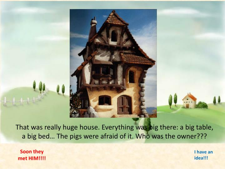 That was really huge house. Everything was big there: a big table, a big bed… The pigs were afraid of it. Who was the owner???